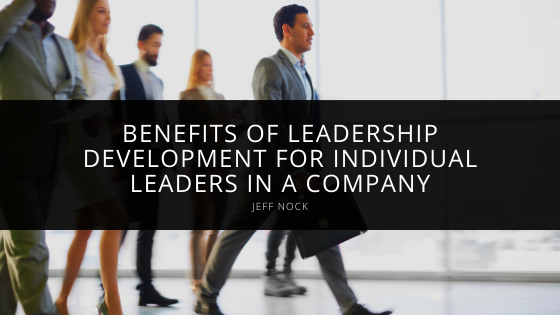 Jeff Nock Underlines Benefits of Leadership Development for Individual Leaders in a Company